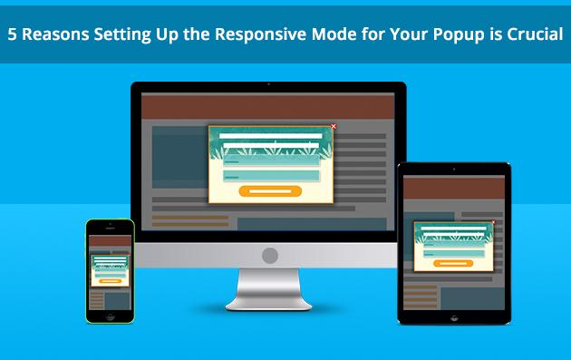 5 Reasons Setting Up the Responsive Mode for  Your Popup is Crucial